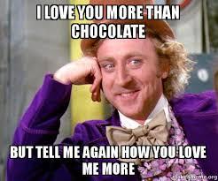 Love You More Meme - i love you more than chocolate but tell me again how you love me