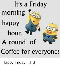 Friday Coffee Meme - it s a friday morning happy hour round of a coffee for everyone