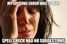 Bad Spelling Meme - my spelling error was so bad spell check had no suggestions