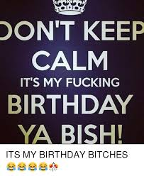 Keep Calm Birthday Meme - don t keep calm it s my fucking birthday ya bish its my birthday