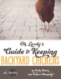 oh lardy u0027s guide to keeping backyard chickens oh lardy