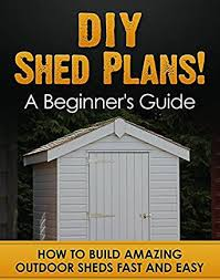 amazon com diy shed plans a beginner u0027s guide how to build