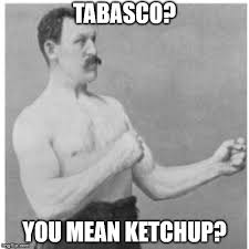 tabasco you mean ketchup imgflip