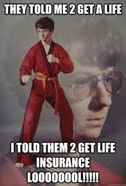 Get A Life Meme - they told me 2 get a life i told them 2 get life insurance loooooool