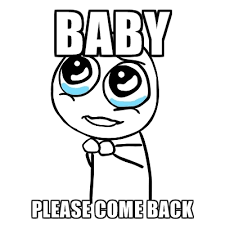 Baby Come Back Meme - please guy memes create meme