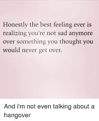honestly the best feeling ever is realizing you re not sad anymore