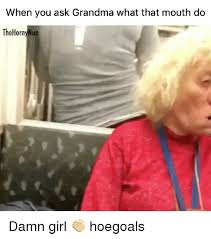 What That Mouth Do Meme - when you ask grandma what that mouth do the hornynun damn girl