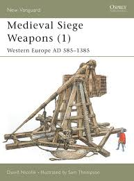 siege engines siege weapons 1 europe ad 585 1385 david