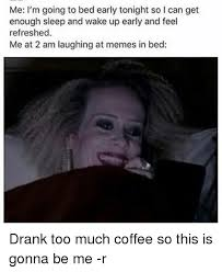 Too Much Coffee Meme - me i m going to bed early tonight so l can get enough sleep and wake