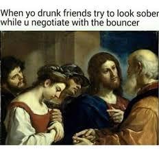 drunk friends lol jesus know your meme