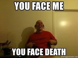 Retard Meme Generator - you face me you face death mark the retard meme generator