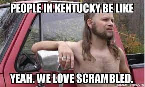 Kentucky Meme - people in kentucky be like yeah we love scrambled almost