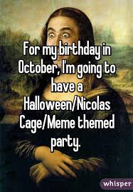 Halloween Birthday Meme - my birthday in october i m going to have a halloween nicolas cage
