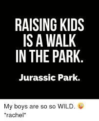 Raising Boys Meme - raising kids is a walk in the park jurassic park my boys are so so