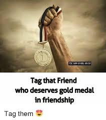 Tag A Friend Meme - tag that friend ho deserves gold medal in friendship tag them