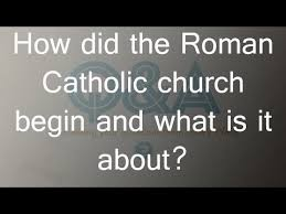 how did the catholic church begin and what is it about