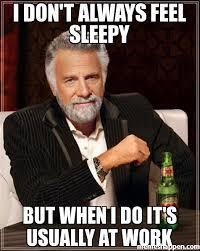 Sleepy Meme - i don t always feel sleepy but when i do it s usually at work