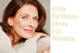 gifts for a woman want to the best ways to celebrate a woman s 40th birthday