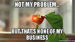 Drinking Problem Meme - not my problem but that s none of my business kermit drinking