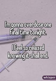 i m gunna a time m gonna overdose one time tonight i feel so relaxed knowing