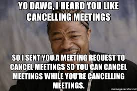 Yo Dawg Know Your Meme - yo dawg i heard you like cancelling meetings so i sent you a