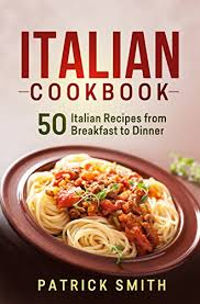 Cooking Italian Comfort Food Italian Cookbook 50 Italian Recipes From Breakfast To Dinner