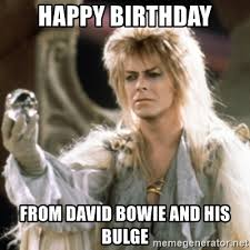 David Bowie Meme - happy birthday from david bowie and his bulge labyrinth meme