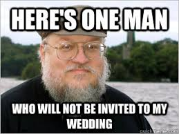Meme Wedding - here s one man who will not be invited to my wedding george rr