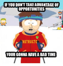 Bad Time Meme - if you dont takeadvantageof opportunities nstructca your gonna have