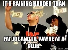 Fat Joe Meme - it s raining harder than fat joe and lil wayne at a club hurts