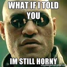 Horney Meme - what if i told you im still horny what if i told you meme