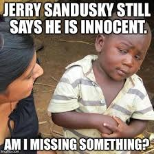 Sandusky Meme - jerry sandusky still says he is innocent imgflip