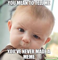 Mean Meme - you mean to tell me you ve never made a meme meme