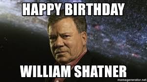 William Shatner Meme - happy birthday william shatner shatner birthday meme generator