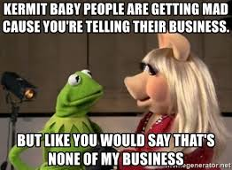 Baby Business Meme - kermit baby people are getting mad cause you re telling their