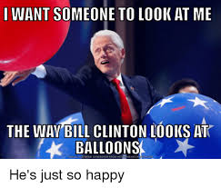 Bill Clinton Meme - i want someone to look at me the wav bill clinton looks at balloons