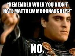 Matthew Mcconaughey Meme - remember when you didn t hate matthew mcconaughey no