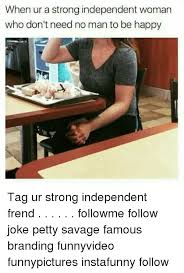 Independent Woman Meme - when ur a strong independent woman who don t need no man to be happy