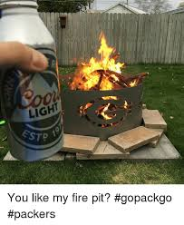 how to light a fire pit light stp you like my fire pit gopackgo packers fire meme on me me