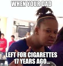 Cigarettes Meme - when your dad left for cigarettes 17 years ago meme