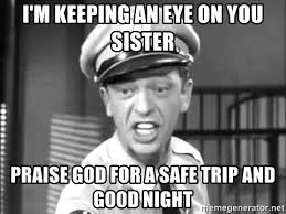 Praise God Meme - i m keeping an eye on you sister praise god for a safe trip and good