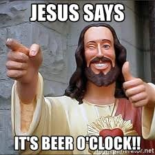 Beer O Clock Meme - jesus says it s beer o clock jesus sayss meme generator
