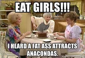 Fat Ass Meme - eat girls i heard a fat ass attracts anacondas golden girls