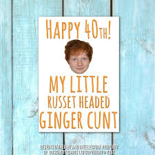 funny 40th birthday card for a russet headed ginger ed sheeran