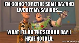 Retirement Meme - i m going to retire some day and live off my savings what i ll