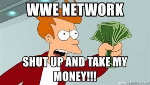 Shut Up And Take My Money Meme - wwe network shut up and take my money shut up and take my