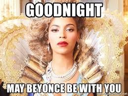 Beyonce Meme Generator - goodnight may beyonce be with you beyonce queen meme generator