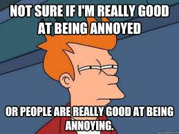 Meme Annoyed - not sure if i m really good at being annoyed or people are really