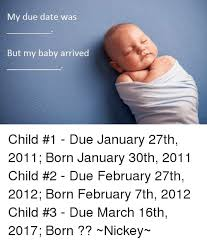 Due Date Meme - my due date was but my baby arrived child 1 due january 27th