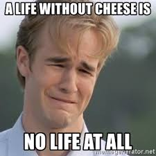 Cheese Meme - a life without cheese is no life at all dawson s creek meme